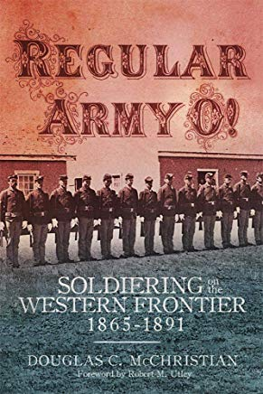 Regular Army O!; Soldiering on the Western Frontier 1865-1891. Douglas C. McChristian.