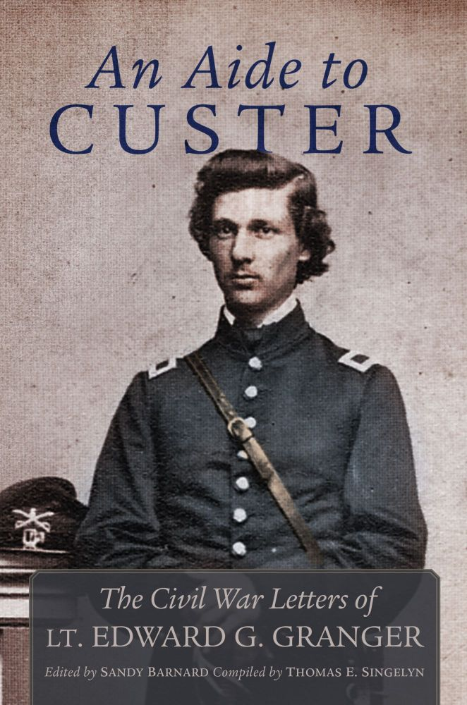 An Aide to Custer; The Civil War Letters of Lt. Edward G. Granger. Sandy Barnard, Ed., Thomas E. Singelyn, Compiler.