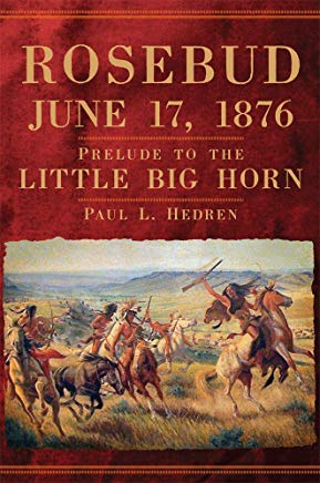 Rosebud, June 17, 1876; Prelude to the Little Bighorn. Paul L. Hedren.