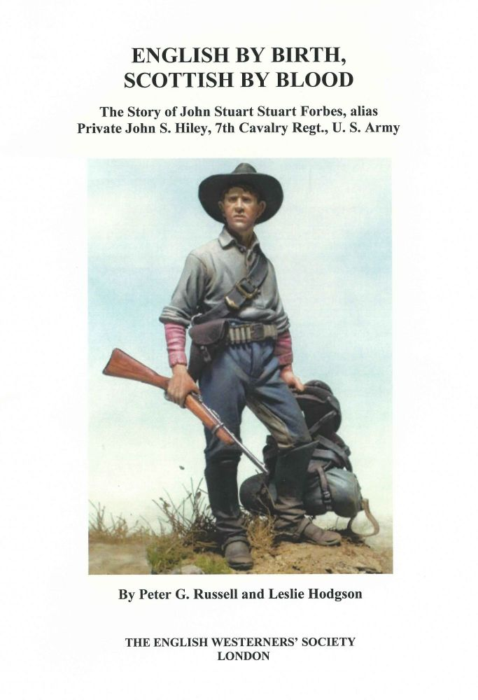 English by Birth, Scottish by Blood; The Story of John Stuart Forbes, Alias Private John S. Hiley, 7th Cavalry Regt., U.S. Army. Peter G Russell, , Leslie Hodgson.