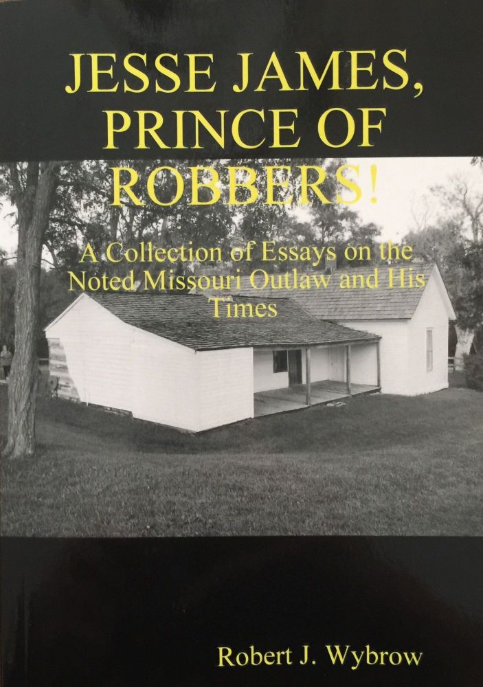 Jesse James, Prince of Robbers; A Collection of Essays on the Noted Missouri Outlaw and His Times. Robert J. Wybrow.