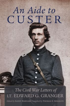 An Aide to Custer; The Civil War Letters of Lt. Edward G. Granger. Sandy Barnard, , Ed., Thomas E. Singelyn, Compiler.