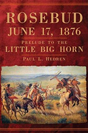 Rosebud, June 17, 1876; Prelude to the Little Bighorn. Paul L. Hedren