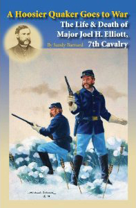 A Hoosier Quaker Goes to War; The Life & Death of Major Joel H. Elliott, 7th Cavalry. Sandy Barnard