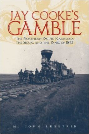 Jay Cooke's Gamble; The Northern Pacific Railroad, The Sioux, And the Panic of 1873. M. John Lubetkin.